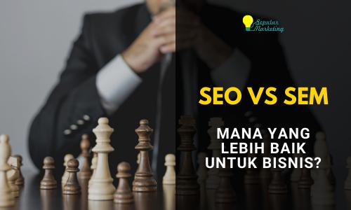 SEO VS SEM, Mana yang Lebih Baik untuk Bisnis Anda?